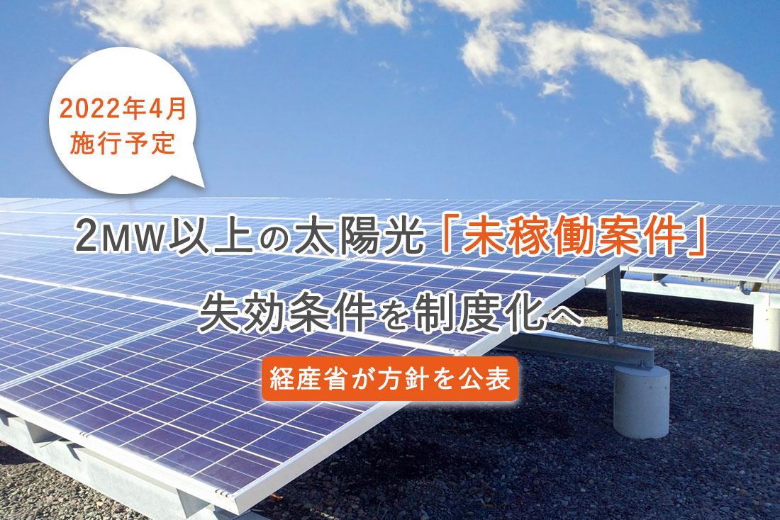 2MW以上太陽光の未稼働案件、2022年4月まで未着工なら失効へ